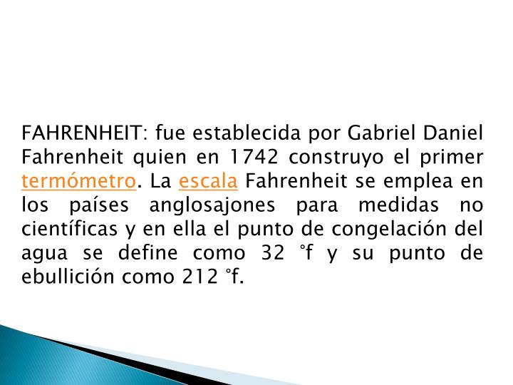 FAHRENHEIT: fue establecida por Gabriel Daniel Fahrenheit quien en 1742 construyo el primer