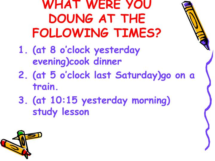 WHAT WERE YOU DOUNG AT THE FOLLOWING TIMES?