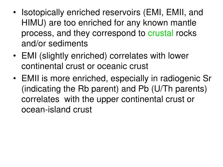 Isotopically enriched reservoirs (EMI, EMII, and HIMU) are too enriched for any known mantle process, and they correspond to
