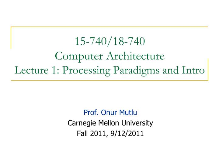 15 740 18 740 computer architecture lecture 1 processing paradigms and intro
