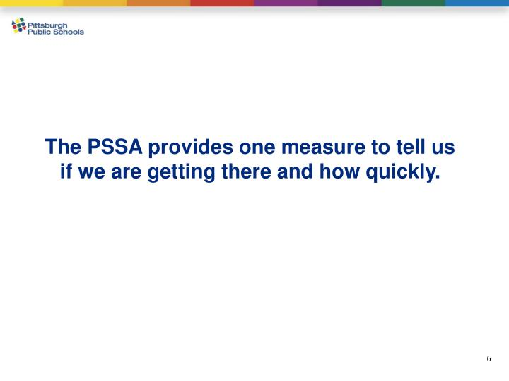 The PSSA provides one measure to tell us if we are getting there and how quickly.