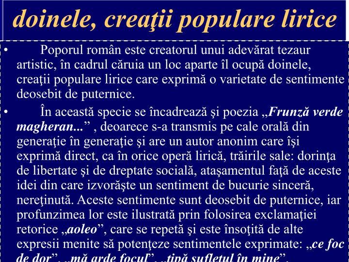 Poporul român este creatorul unui adevărat tezaur artistic, în cadrul căruia un loc aparte îl ocupă doinele, creaţii populare lirice care exprimă o varietate de sentimente deosebit de puternice.