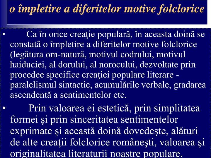 Ca în orice creaţie populară, în aceasta doină se constată o împletire a diferitelor motive folclorice (legătura om-natură, motivul codrului, motivul haiduciei, al dorului, al norocului, dezvoltate prin procedee specifice creaţiei populare literare - paralelismul sintactic, acumulările verbale, gradarea ascendentă a sentimentelor etc.