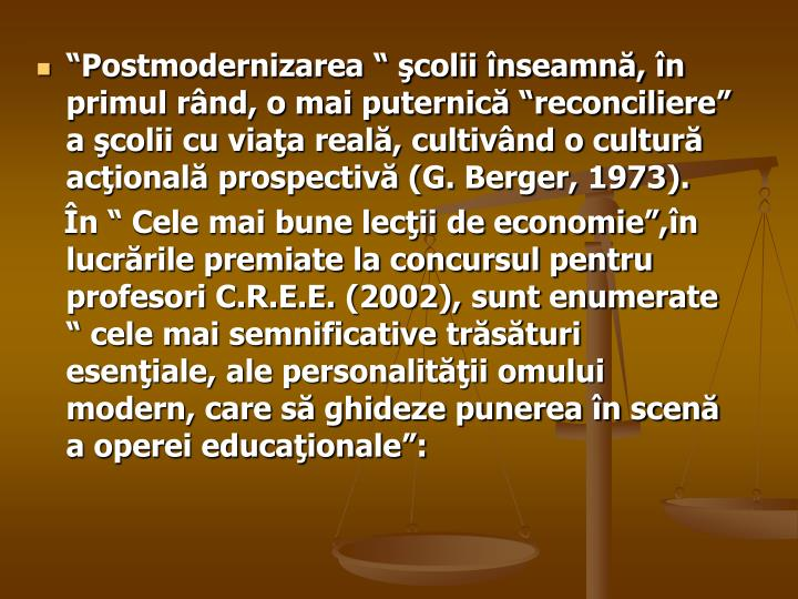 """""""Postmodernizarea """" şcolii înseamnă, în primul rând, o mai puternică """"reconciliere"""" a şcolii cu viaţa reală, cultivând o cultură acţională prospectivă (G. Berger, 1973)."""