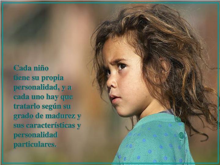 Cada niño                       tiene su propia personalidad, y a cada uno hay que tratarlo según su grado de madurez y sus características y personalidad particulares.