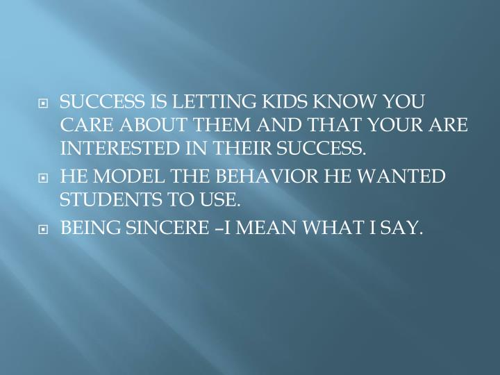SUCCESS IS LETTING KIDS KNOW YOU CARE ABOUT THEM AND THAT YOUR ARE INTERESTED IN THEIR SUCCESS.