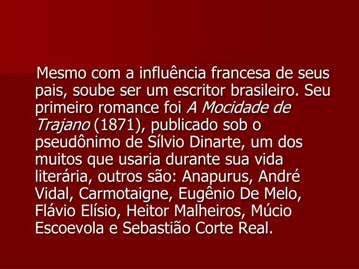 Mesmo com a influência francesa de seus pais, soube ser um escritor brasileiro. Seu primeiro romance foi