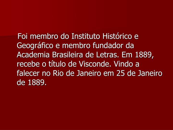 Foi membro do Instituto Histórico e Geográfico e membro fundador da Academia Brasileira de Letras. Em 1889, recebe o título de Visconde. Vindo a falecer no Rio de Janeiro em 25 de Janeiro de 1889.