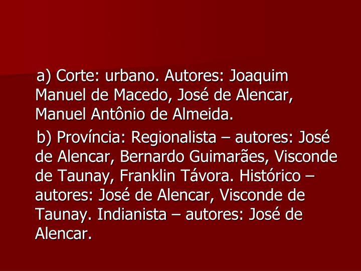 a) Corte: urbano. Autores: Joaquim Manuel de Macedo, José de Alencar, Manuel Antônio de Almeida.
