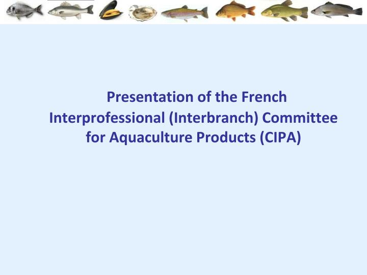 Presentation of the French Interprofessional (Interbranch) Committee for Aquaculture Products (CIPA)
