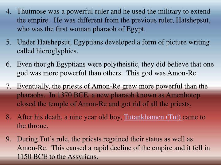 4.   Thutmose was a powerful ruler and he used the military to extend    the empire.  He was different from the previous ruler, Hatshepsut, who was the first woman pharaoh of Egypt.