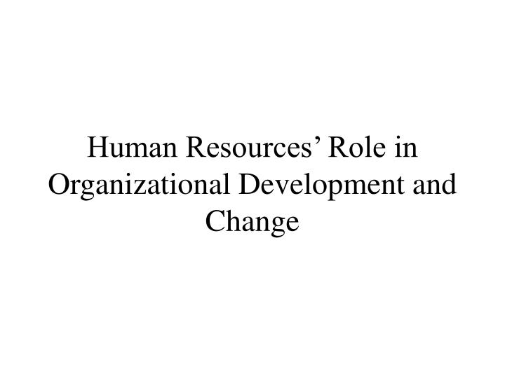 Human resources role in organizational development and change