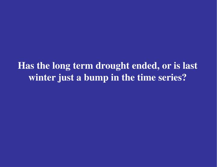 Has the long term drought ended, or is last winter just a bump in the time series?
