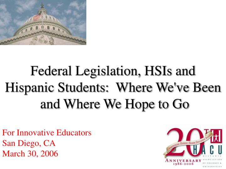 Federal legislation hsis and hispanic students where we ve been and where we hope to go