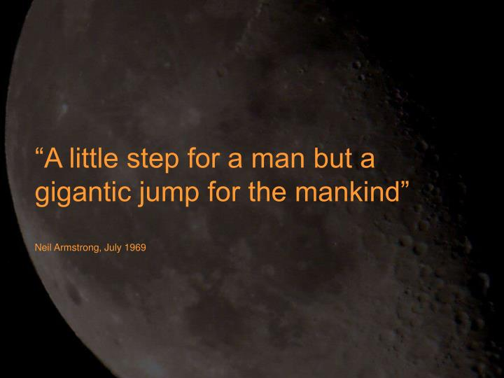 """""""A little step for a man but a gigantic jump for the mankind"""""""