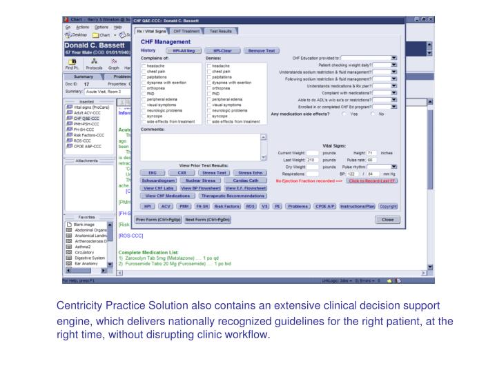 Centricity Practice Solution also contains an extensive clinical decision support engine, which delivers nationally recognized guidelines for the right patient, at the right time, without disrupting clinic workflow.