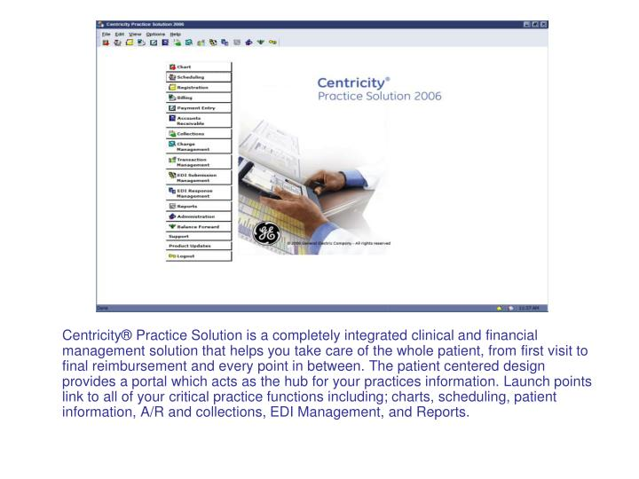 Centricity® Practice Solution is a completely integrated clinical and financial management solution that helps you take care of the whole patient, from first visit to final reimbursement and every point in between. The patient centered design provides a portal which acts as the hub for your practices information. Launch points link to all of your critical practice functions including; charts, scheduling, patient information, A/R and collections, EDI Management, and Reports.