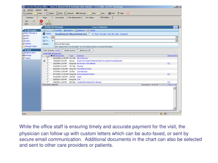 While the office staff is ensuring timely and accurate payment for the visit, the physician can follow up with custom letters which can be auto-faxed, or sent by secure email communication.  Additional documents in the chart can also be selected and sent to other care providers or patients.