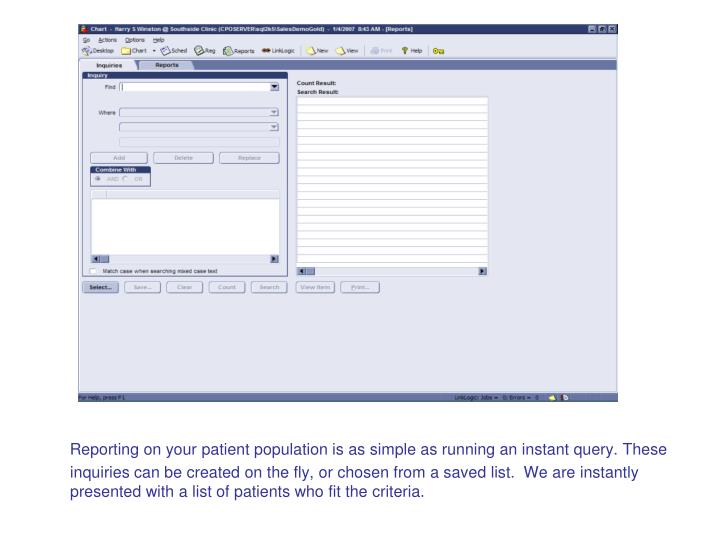 Reporting on your patient population is as simple as running an instant query. These inquiries can be created on the fly, or chosen from a saved list.  We are instantly presented with a list of patients who fit the criteria.