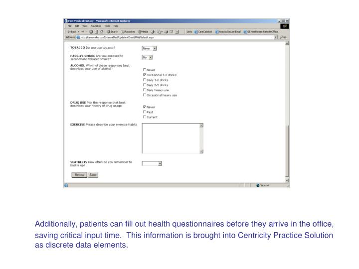 Additionally, patients can fill out health questionnaires before they arrive in the office, saving critical input time.  This information is brought into Centricity Practice Solution as discrete data elements.