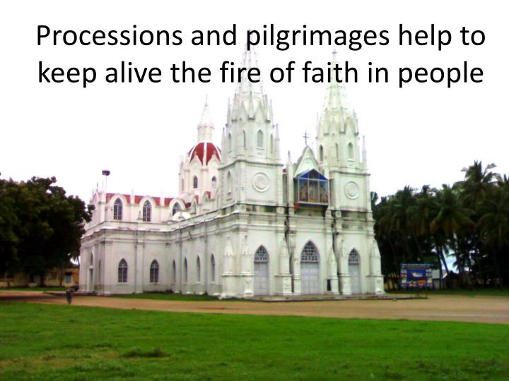 Processions and pilgrimages help to keep alive the fire of faith in people