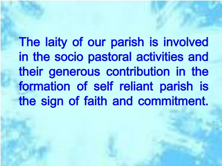 The laity of our parish is involved in the socio pastoral activities and their generous contribution in the formation of self reliant parish is the sign of faith and commitment.