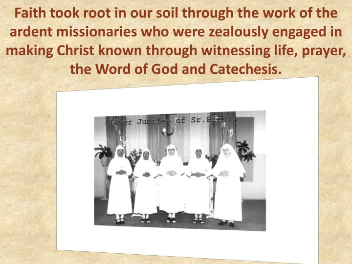 Faith took root in our soil through the work of the ardent missionaries who were zealously engaged in making Christ known through witnessing life, prayer, the Word of God and Catechesis.