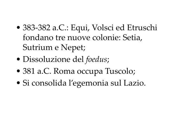 383-382 a.C.: Equi, Volsci ed Etruschi fondano tre nuove colonie: Setia, Sutrium e Nepet;