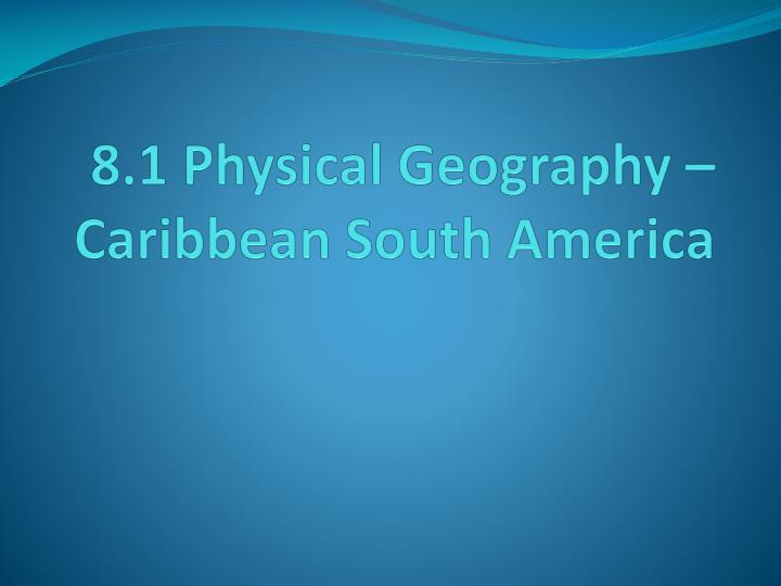 8 1 physical geography caribbean south america n.