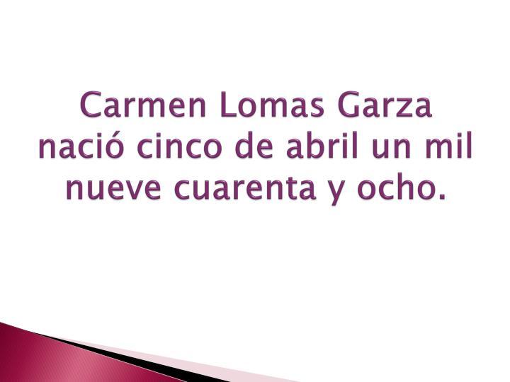 Carmen lomas garza naci cinco de abril un mil nueve cuarenta y ocho