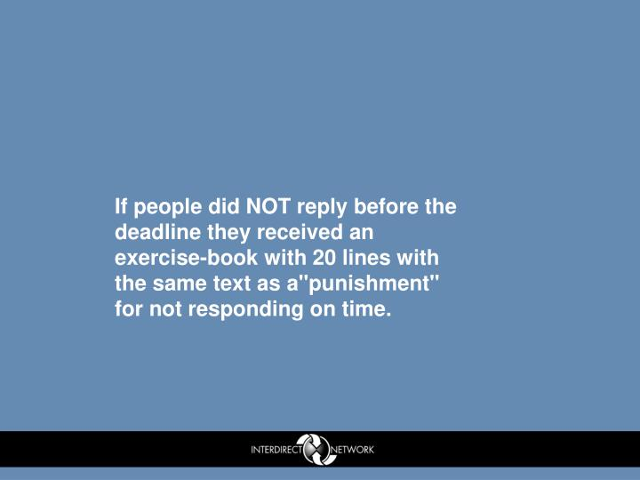 "If people did NOT reply before the deadline they received an exercise-book with 20 lines with the same text as a""punishment"" for not responding on time."