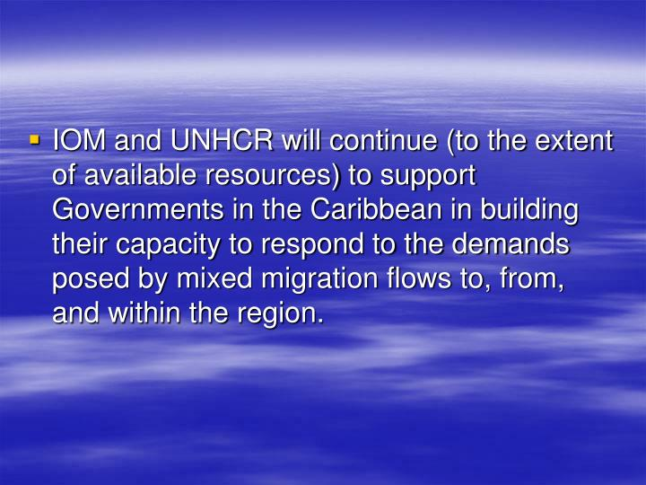 IOM and UNHCR will continue (to the extent of available resources) to support Governments in the Caribbean in building their capacity to respond to the demands posed by mixed migration flows to, from, and within the region.