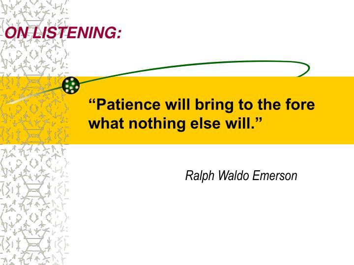 Patience will bring to the fore what nothing else will