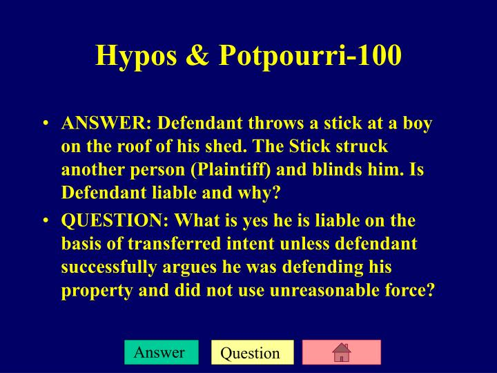 ANSWER: Defendant throws a stick at a boy on the roof of his shed. The Stick struck another person (Plaintiff) and blinds him. Is Defendant liable and why?