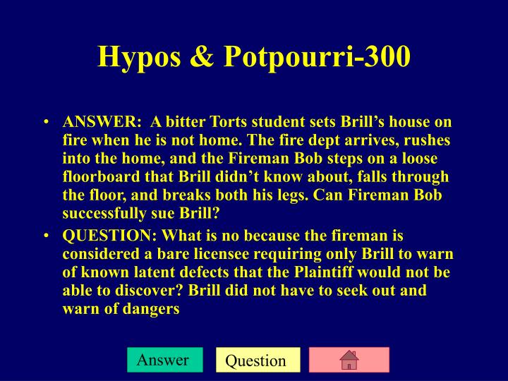 ANSWER:  A bitter Torts student sets Brill's house on fire when he is not home. The fire dept arrives, rushes into the home, and the Fireman Bob steps on a loose floorboard that Brill didn't know about, falls through the floor, and breaks both his legs. Can Fireman Bob successfully sue Brill?