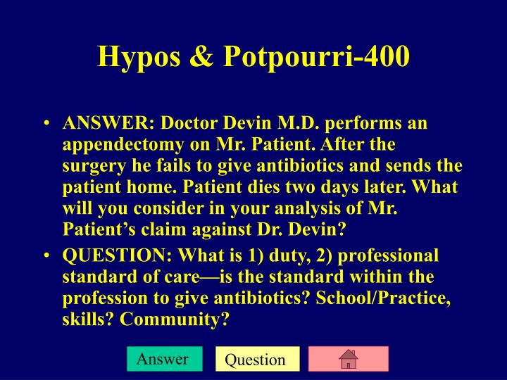 ANSWER: Doctor Devin M.D. performs an appendectomy on Mr. Patient. After the surgery he fails to give antibiotics and sends the patient home. Patient dies two days later. What will you consider in your analysis of Mr. Patient's claim against Dr. Devin?