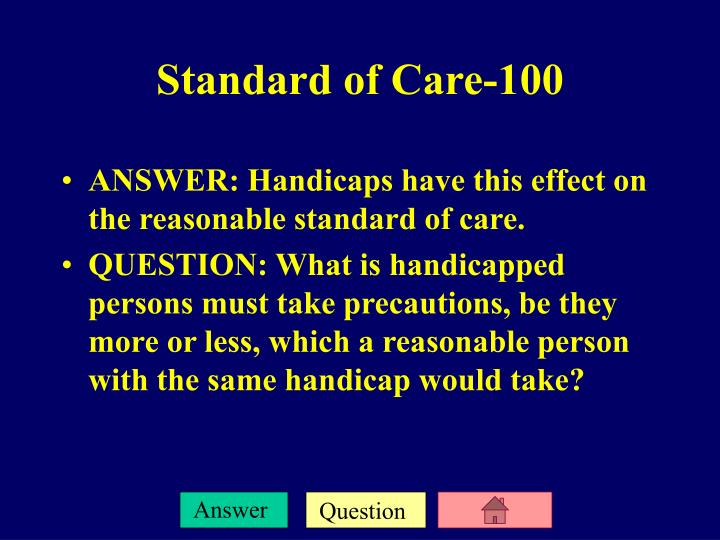 ANSWER: Handicaps have this effect on the reasonable standard of care.