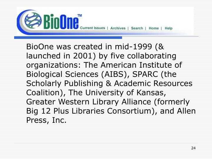 BioOne was created in mid-1999 (& launched in 2001) by five collaborating organizations: The American Institute of Biological Sciences (AIBS), SPARC (the Scholarly Publishing & Academic Resources Coalition), The University of Kansas, Greater Western Library Alliance (formerly Big 12 Plus Libraries Consortium), and Allen Press, Inc.