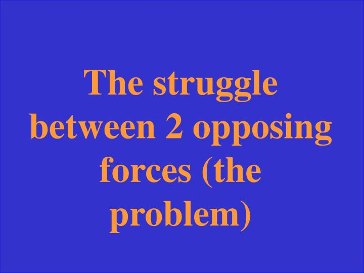 The struggle between 2 opposing forces (the problem)