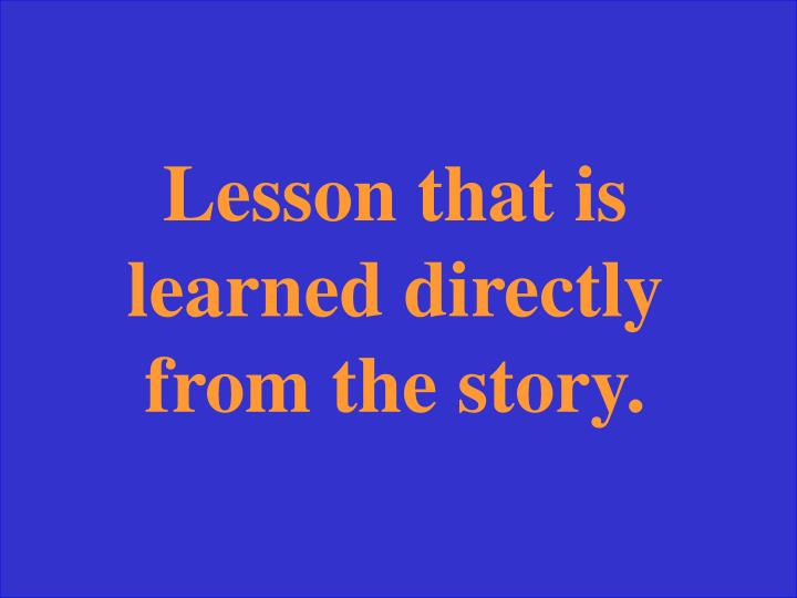 Lesson that is learned directly from the story.