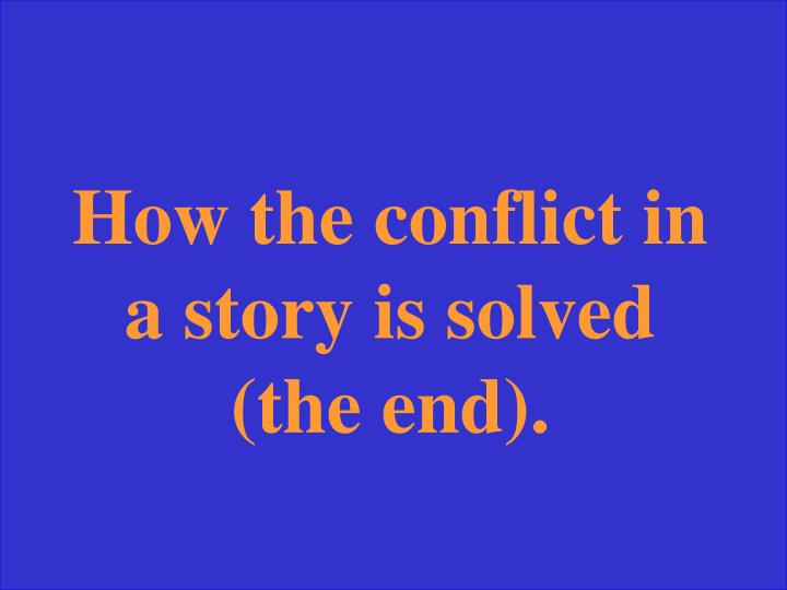 How the conflict in a story is solved (the end).