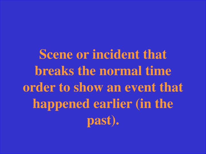 Scene or incident that breaks the normal time order to show an event that happened earlier (in the past).