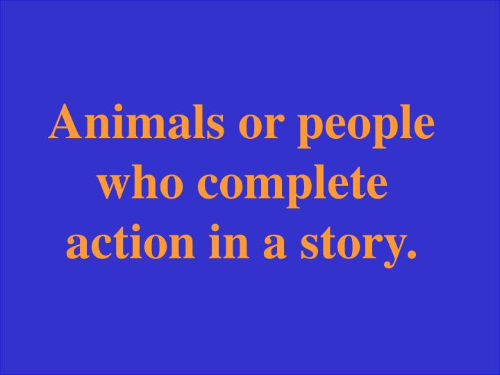 Animals or people who complete action in a story.
