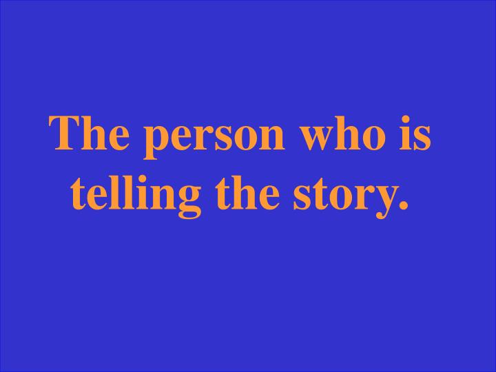 The person who is telling the story.