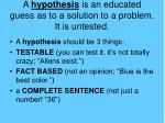 a hypothesis is an educated guess as to a solution to a problem it is untested