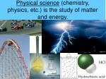 physical science chemistry physics etc is the study of matter and energy