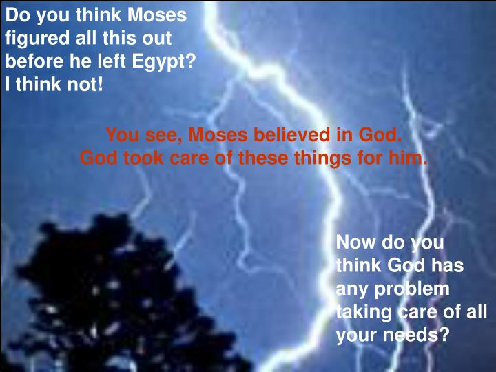 Do you think Moses figured all this out before he left Egypt? I think not!