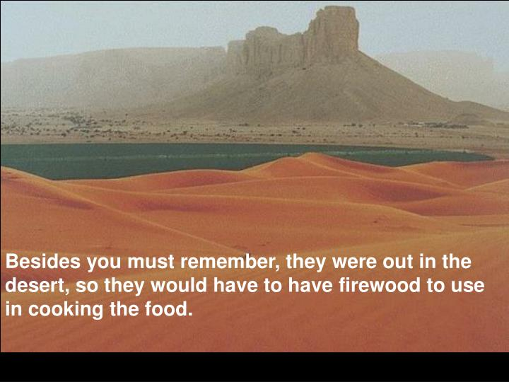 Besides you must remember, they were out in the desert, so they would have to have firewood to use in cooking the food.