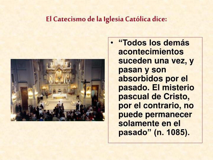 """""""Todos los demás acontecimientos suceden una vez, y pasan y son absorbidos por el pasado. El misterio pascual de Cristo, por el contrario, no puede permanecer solamente en el pasado"""" (n. 1085)."""