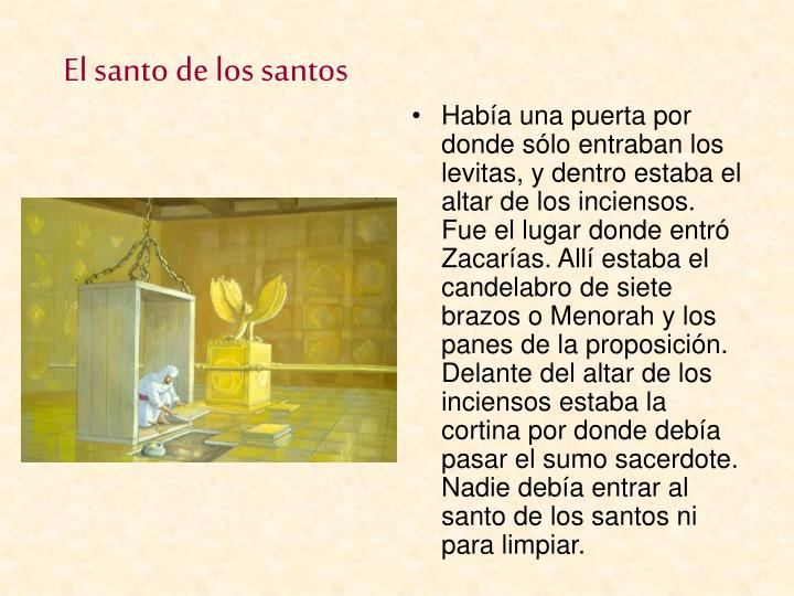 Había una puerta por donde sólo entraban los levitas, y dentro estaba el altar de los inciensos. Fue el lugar donde entró Zacarías. Allí estaba el candelabro de siete brazos o Menorah y los panes de la proposición. Delante del altar de los inciensos estaba la cortina por donde debía pasar el sumo sacerdote. Nadie debía entrar al santo de los santos ni para limpiar.